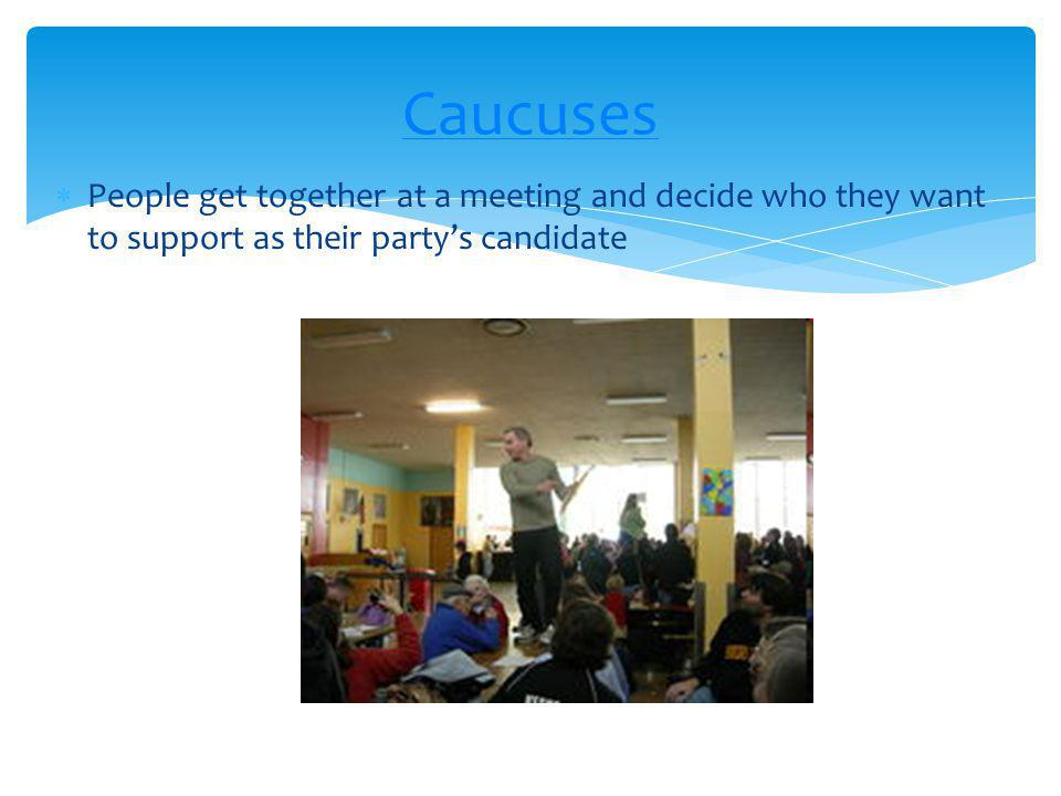 People get together at a meeting and decide who they want to support as their partys candidate Caucuses
