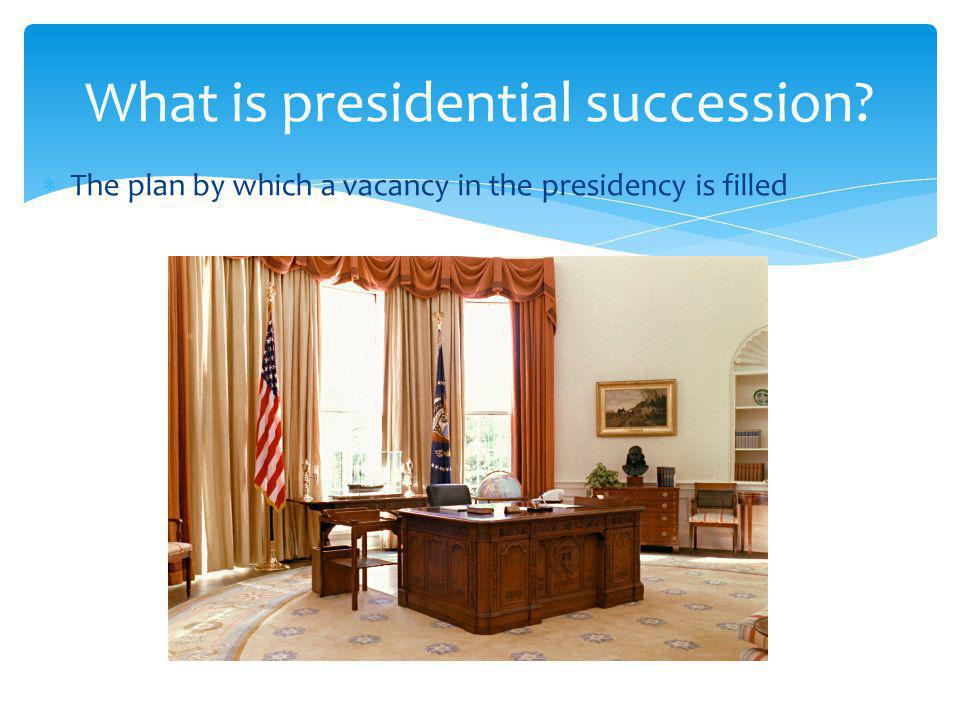 The plan by which a vacancy in the presidency is filled What is presidential succession?