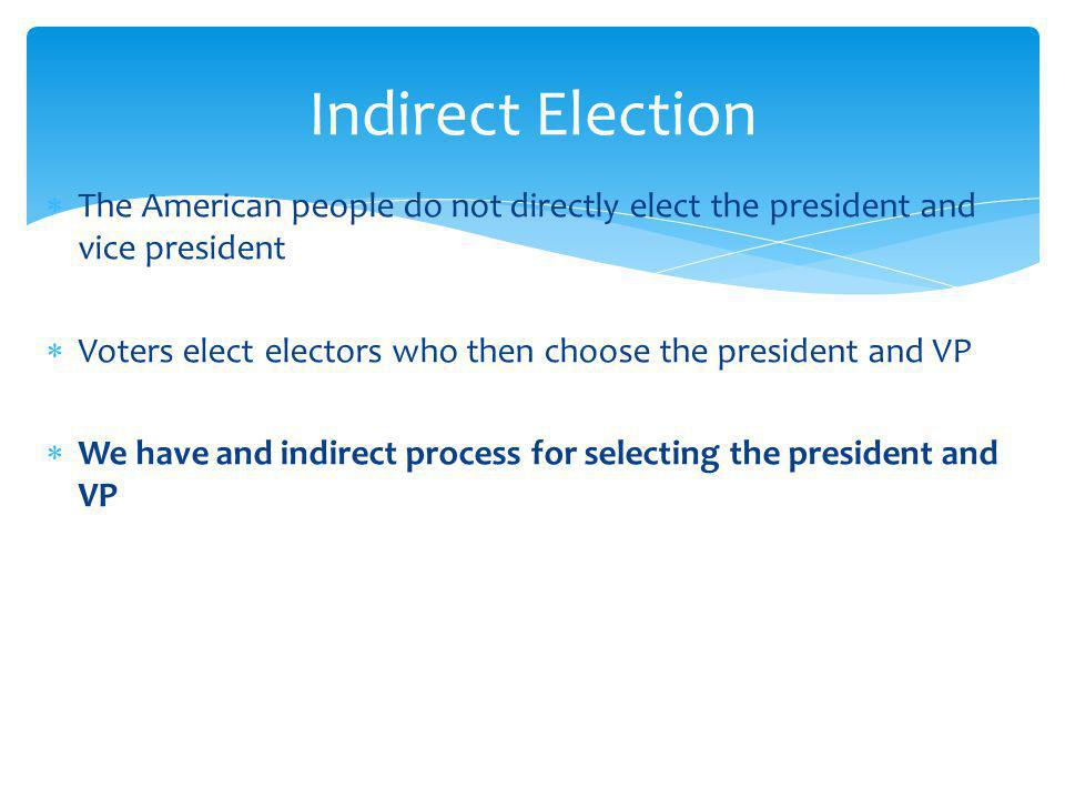 The American people do not directly elect the president and vice president Voters elect electors who then choose the president and VP We have and indirect process for selecting the president and VP Indirect Election