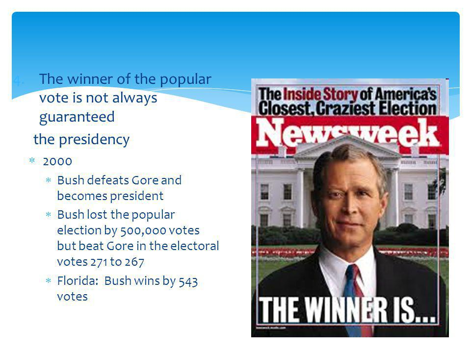4.The winner of the popular vote is not always guaranteed the presidency 2000 Bush defeats Gore and becomes president Bush lost the popular election by 500,0o0 votes but beat Gore in the electoral votes 271 to 267 Florida: Bush wins by 543 votes