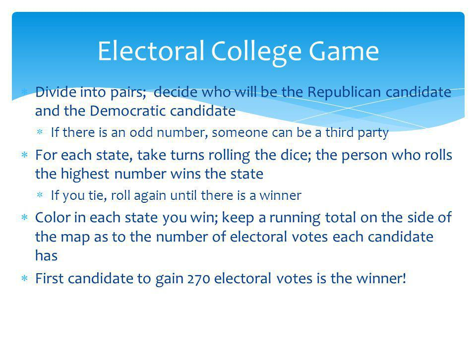 Divide into pairs; decide who will be the Republican candidate and the Democratic candidate If there is an odd number, someone can be a third party For each state, take turns rolling the dice; the person who rolls the highest number wins the state If you tie, roll again until there is a winner Color in each state you win; keep a running total on the side of the map as to the number of electoral votes each candidate has First candidate to gain 270 electoral votes is the winner.