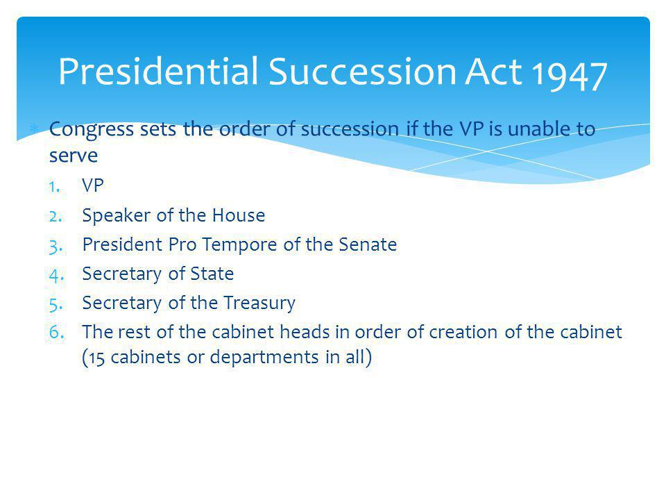 Congress sets the order of succession if the VP is unable to serve 1.VP 2.Speaker of the House 3.President Pro Tempore of the Senate 4.Secretary of State 5.Secretary of the Treasury 6.The rest of the cabinet heads in order of creation of the cabinet (15 cabinets or departments in all) Presidential Succession Act 1947