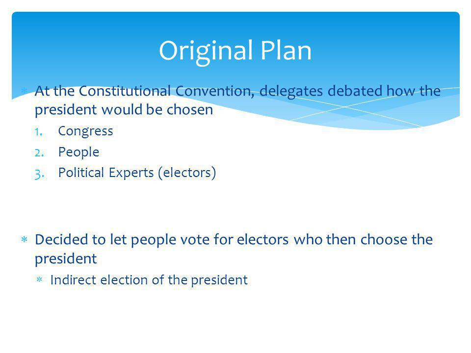 At the Constitutional Convention, delegates debated how the president would be chosen 1.Congress 2.People 3.Political Experts (electors) Decided to let people vote for electors who then choose the president Indirect election of the president Original Plan