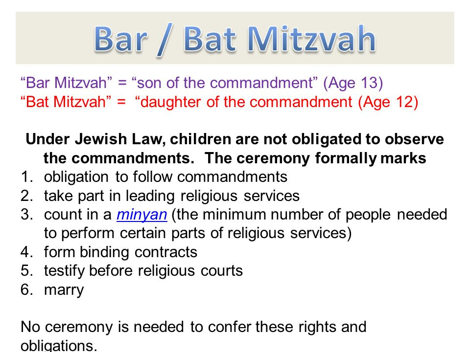Bar Mitzvah = son of the commandment (Age 13) Bat Mitzvah = daughter of the commandment (Age 12) Under Jewish Law, children are not obligated to observe the commandments.