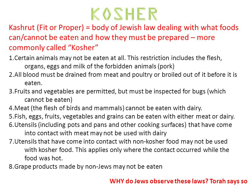 Kashrut (Fit or Proper) = body of Jewish law dealing with what foods can/cannot be eaten and how they must be prepared – more commonly called Kosher WHY do Jews observe these laws.
