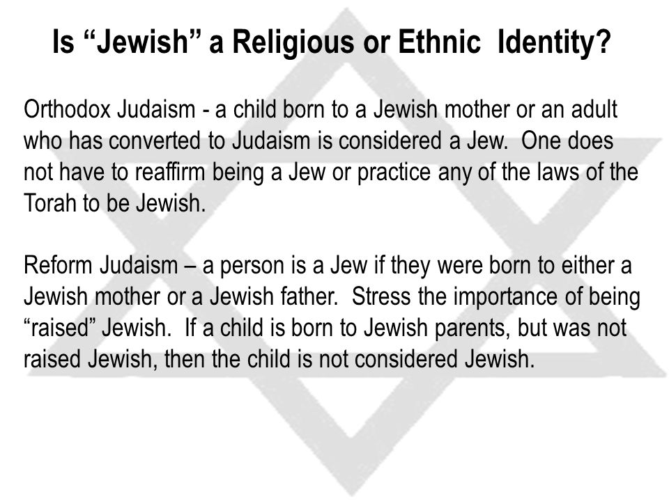Orthodox Judaism - a child born to a Jewish mother or an adult who has converted to Judaism is considered a Jew.