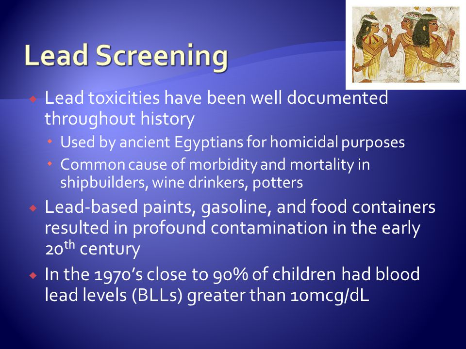 Lead toxicities have been well documented throughout history Used by ancient Egyptians for homicidal purposes Common cause of morbidity and mortality in shipbuilders, wine drinkers, potters Lead-based paints, gasoline, and food containers resulted in profound contamination in the early 20 th century In the 1970s close to 90% of children had blood lead levels (BLLs) greater than 10mcg/dL