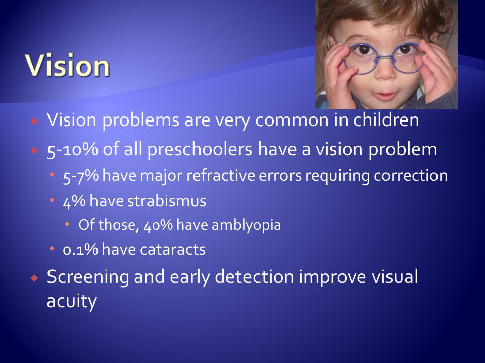 Vision problems are very common in children 5-10% of all preschoolers have a vision problem 5-7% have major refractive errors requiring correction 4% have strabismus Of those, 40% have amblyopia 0.1% have cataracts Screening and early detection improve visual acuity