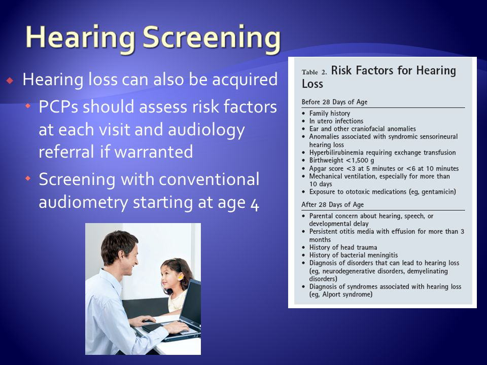Hearing loss can also be acquired PCPs should assess risk factors at each visit and audiology referral if warranted Screening with conventional audiometry starting at age 4
