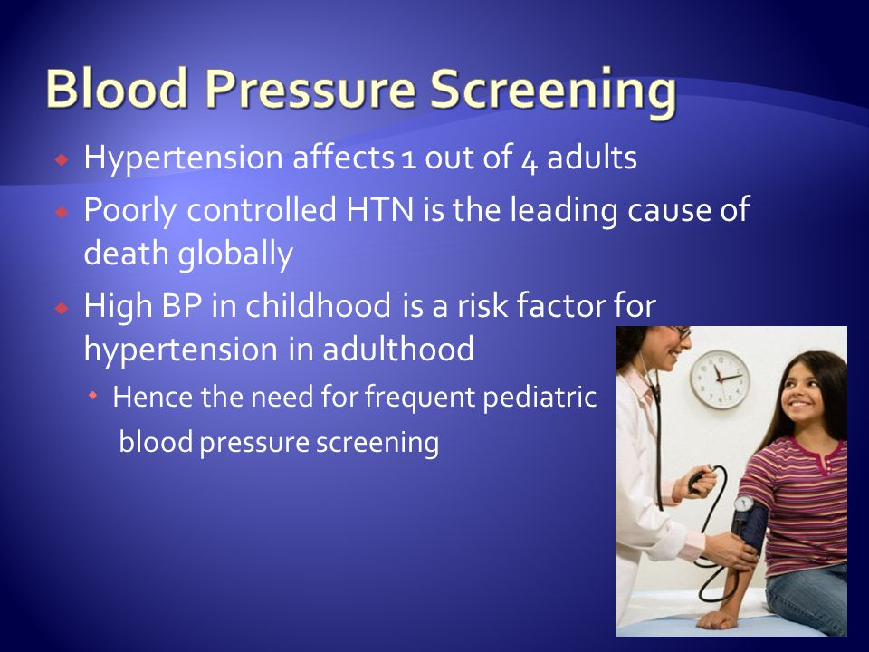 Hypertension affects 1 out of 4 adults Poorly controlled HTN is the leading cause of death globally High BP in childhood is a risk factor for hypertension in adulthood Hence the need for frequent pediatric blood pressure screening