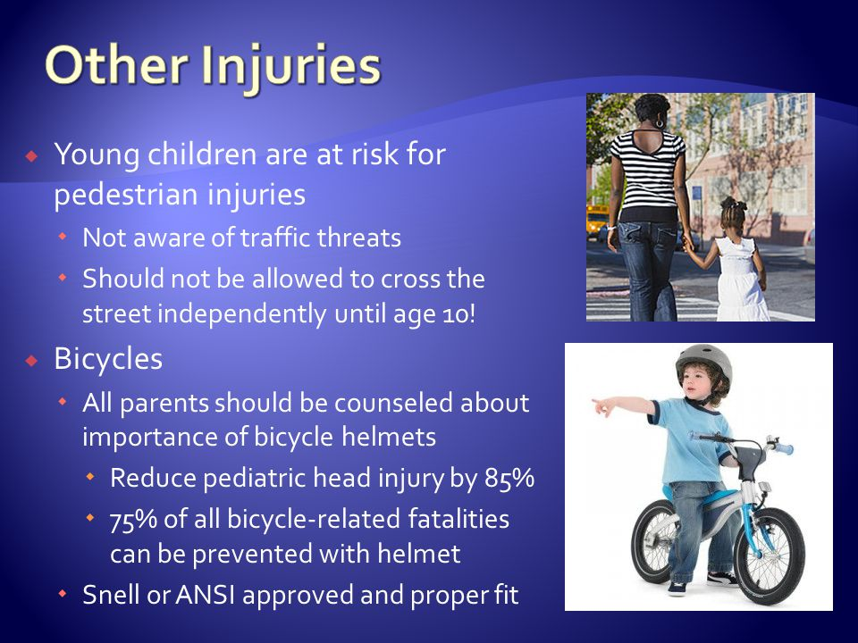 Young children are at risk for pedestrian injuries Not aware of traffic threats Should not be allowed to cross the street independently until age 10.