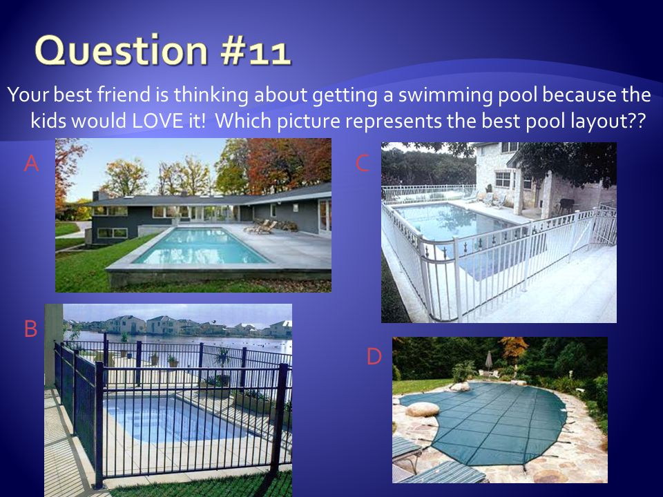 Your best friend is thinking about getting a swimming pool because the kids would LOVE it.