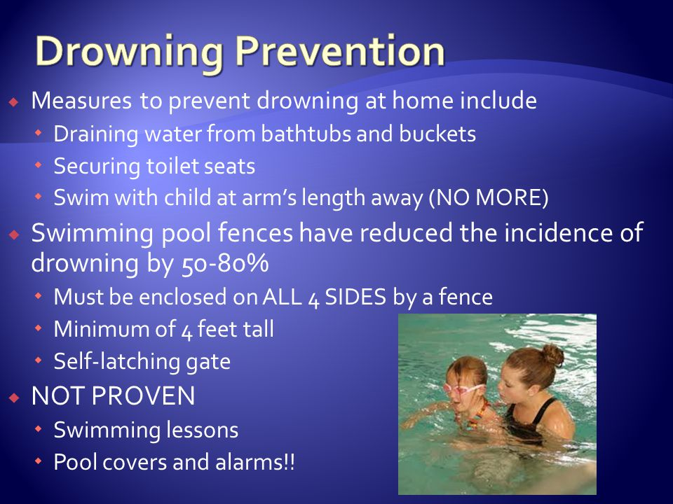 Measures to prevent drowning at home include Draining water from bathtubs and buckets Securing toilet seats Swim with child at arms length away (NO MORE) Swimming pool fences have reduced the incidence of drowning by 50-80% Must be enclosed on ALL 4 SIDES by a fence Minimum of 4 feet tall Self-latching gate NOT PROVEN Swimming lessons Pool covers and alarms!!