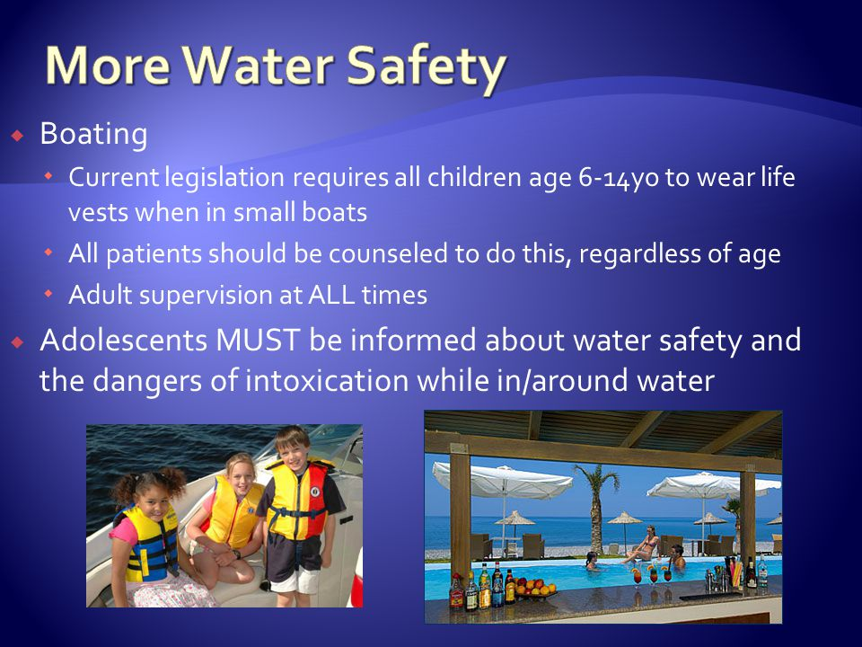 Boating Current legislation requires all children age 6-14yo to wear life vests when in small boats All patients should be counseled to do this, regardless of age Adult supervision at ALL times Adolescents MUST be informed about water safety and the dangers of intoxication while in/around water