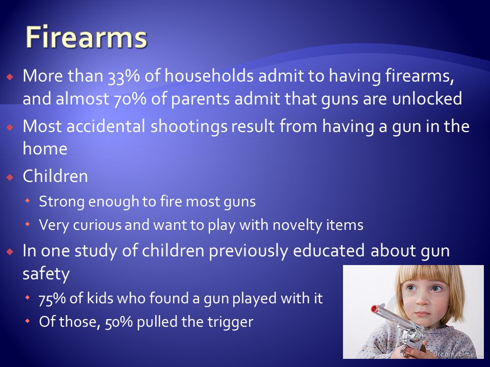 More than 33% of households admit to having firearms, and almost 70% of parents admit that guns are unlocked Most accidental shootings result from having a gun in the home Children Strong enough to fire most guns Very curious and want to play with novelty items In one study of children previously educated about gun safety 75% of kids who found a gun played with it Of those, 50% pulled the trigger
