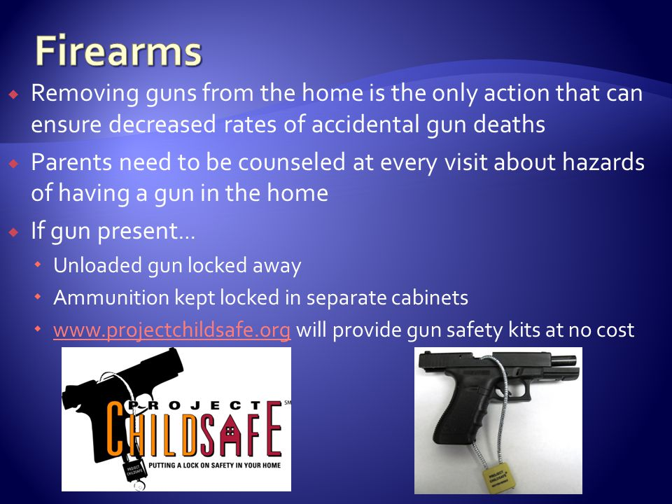 Removing guns from the home is the only action that can ensure decreased rates of accidental gun deaths Parents need to be counseled at every visit about hazards of having a gun in the home If gun present … Unloaded gun locked away Ammunition kept locked in separate cabinets www.projectchildsafe.org will provide gun safety kits at no cost www.projectchildsafe.org