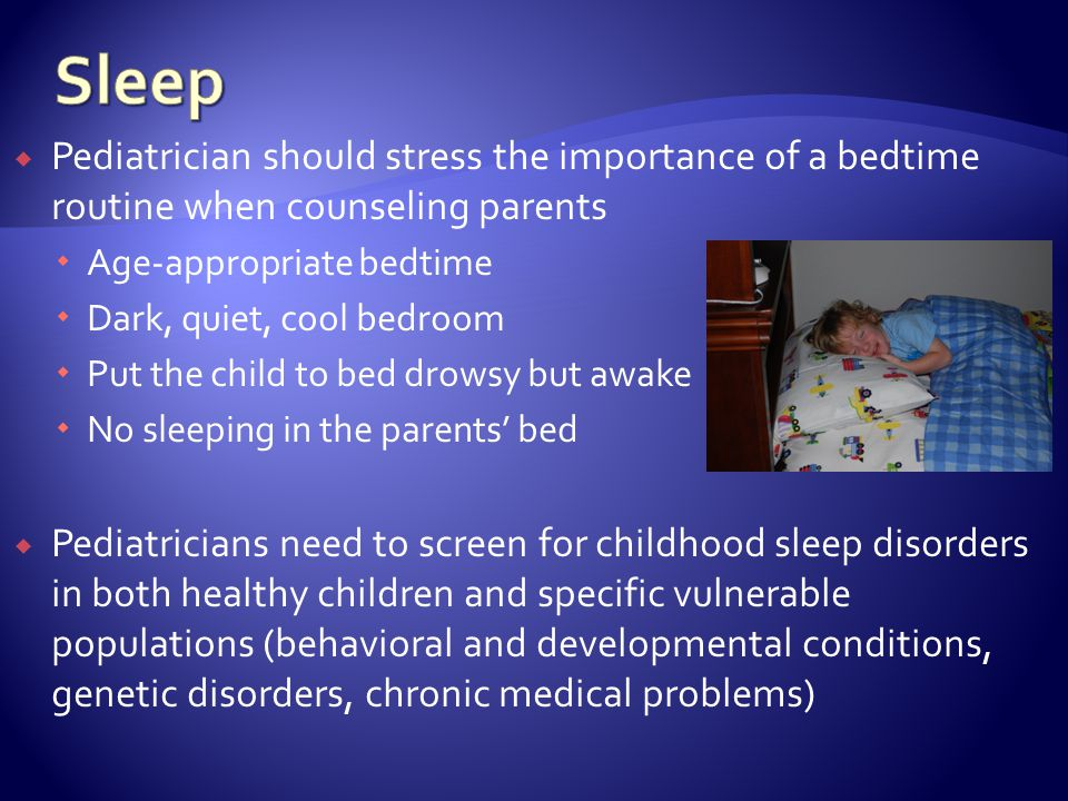 Pediatrician should stress the importance of a bedtime routine when counseling parents Age-appropriate bedtime Dark, quiet, cool bedroom Put the child to bed drowsy but awake No sleeping in the parents bed Pediatricians need to screen for childhood sleep disorders in both healthy children and specific vulnerable populations (behavioral and developmental conditions, genetic disorders, chronic medical problems)