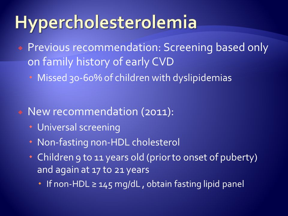 Previous recommendation: Screening based only on family history of early CVD Missed 30-60% of children with dyslipidemias New recommendation (2011): Universal screening Non-fasting non-HDL cholesterol Children 9 to 11 years old (prior to onset of puberty) and again at 17 to 21 years If non-HDL 145 mg/dL, obtain fasting lipid panel