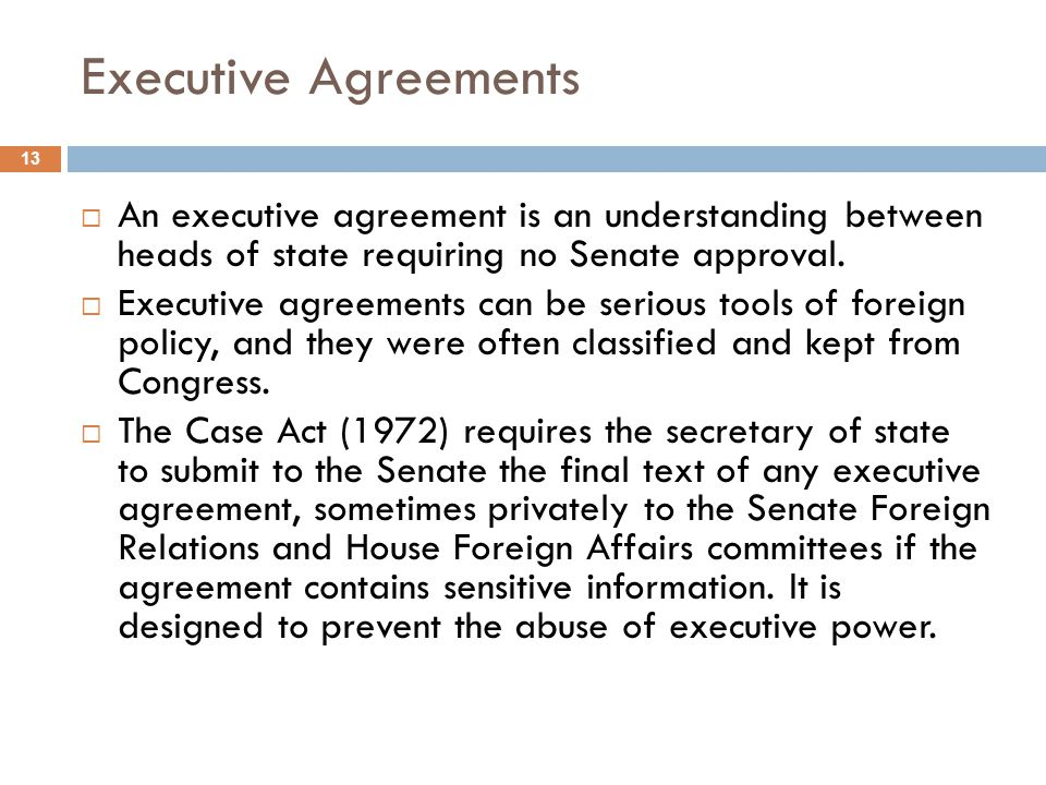 Executive Agreements 13 An executive agreement is an understanding between heads of state requiring no Senate approval. Executive agreements can be se
