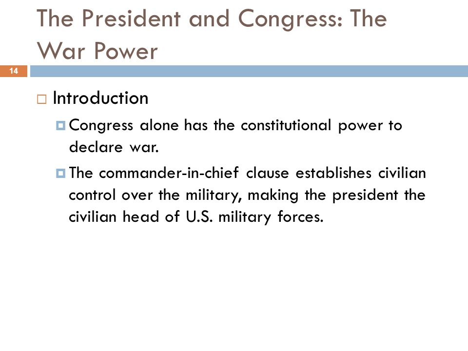 The President and Congress: The War Power 14 Introduction Congress alone has the constitutional power to declare war. The commander-in-chief clause es