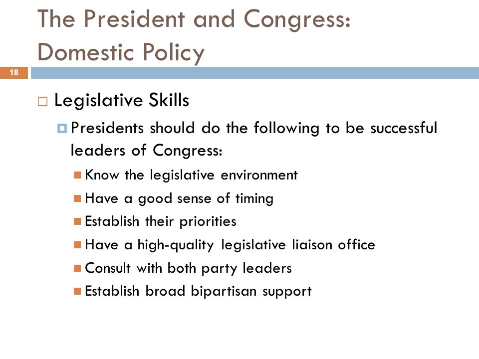 The President and Congress: Domestic Policy 18 Legislative Skills Presidents should do the following to be successful leaders of Congress: Know the le