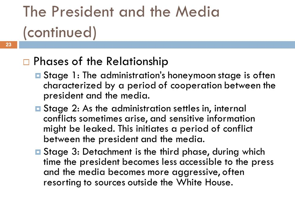 The President and the Media (continued) Phases of the Relationship Stage 1: The administrations honeymoon stage is often characterized by a period of