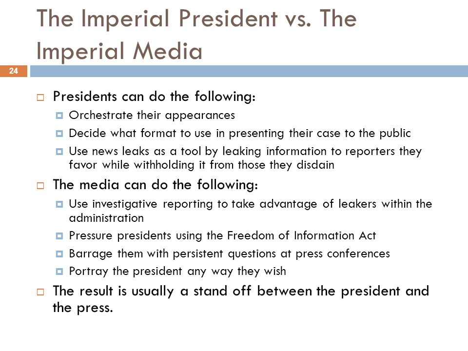 The Imperial President vs. The Imperial Media 24 Presidents can do the following: Orchestrate their appearances Decide what format to use in presentin