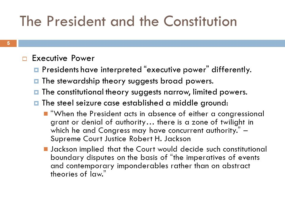 The President and the Constitution 5 Executive Power Presidents have interpreted executive power differently. The stewardship theory suggests broad po