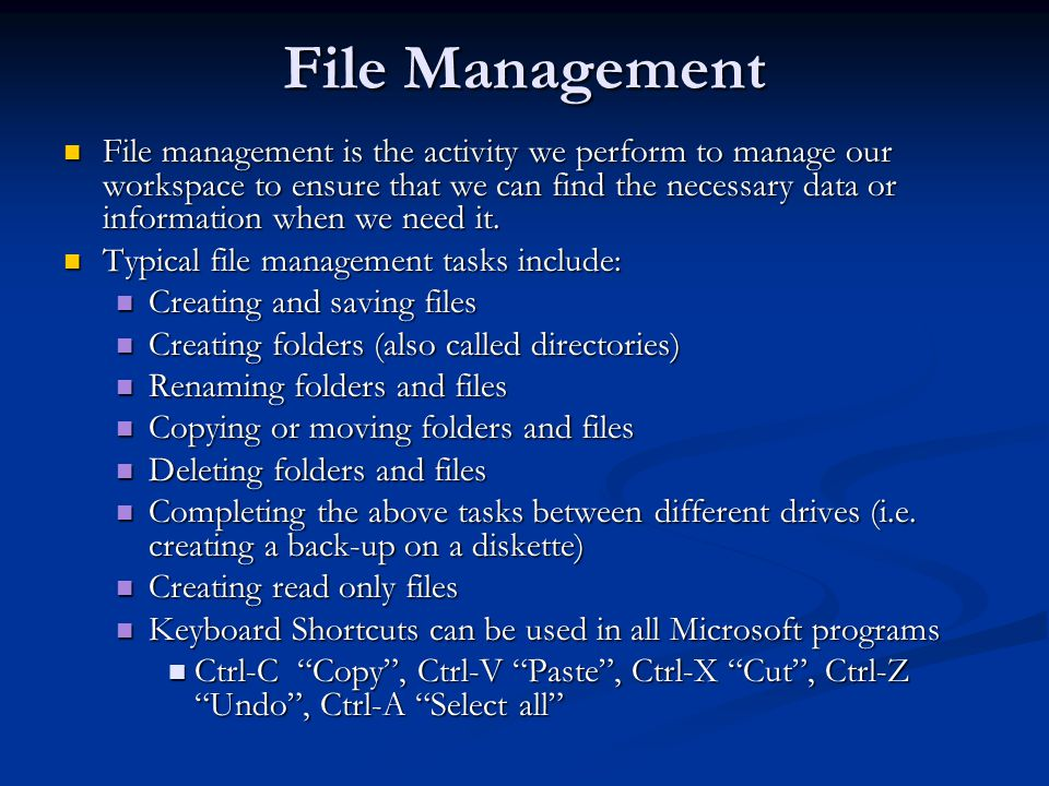 File Management (cont d) When you start to organize your workspace you need to determine the type of information you will be creating and saving (i.e.