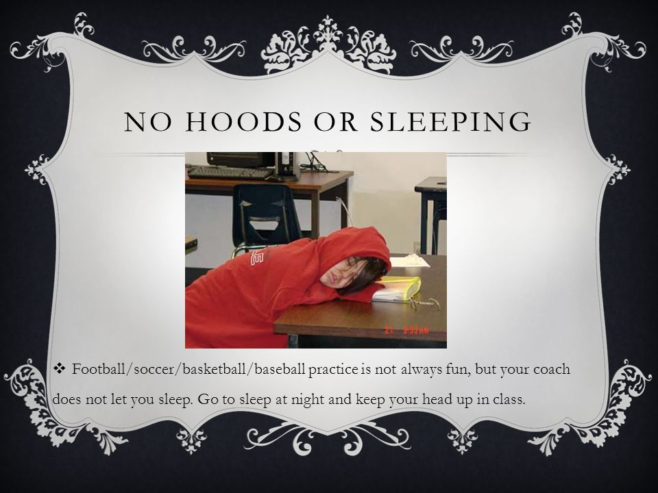 NO HOODS OR SLEEPING Football/soccer/basketball/baseball practice is not always fun, but your coach does not let you sleep. Go to sleep at night and k