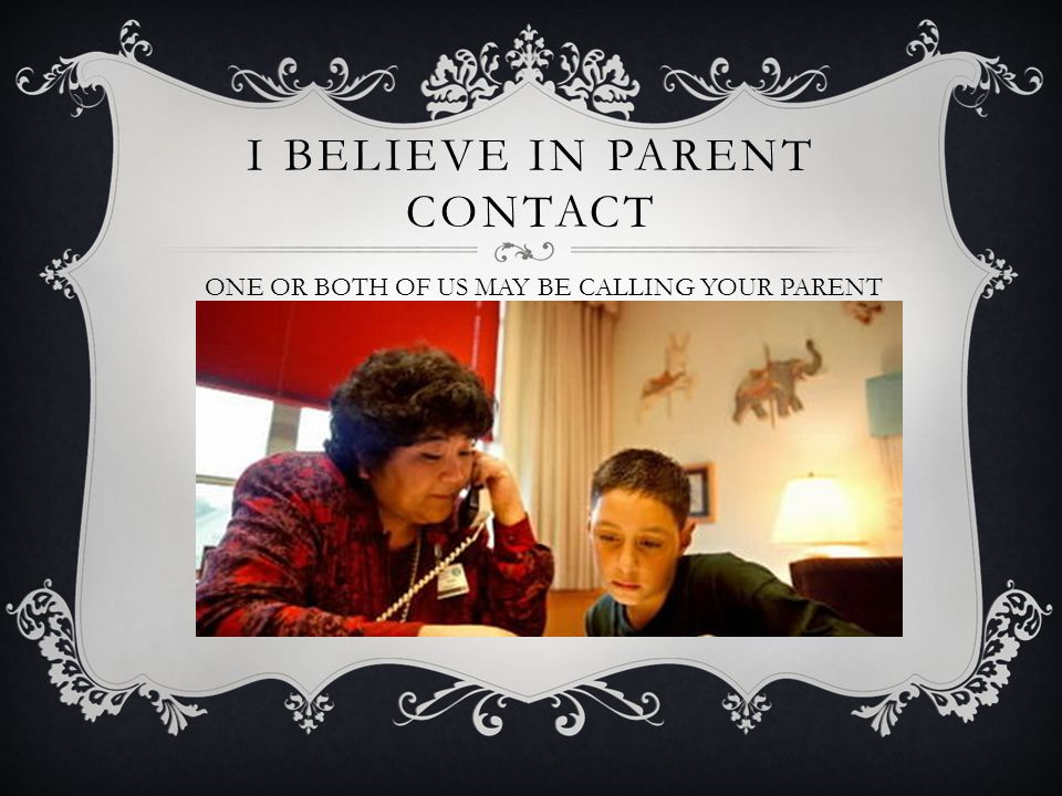 I BELIEVE IN PARENT CONTACT ONE OR BOTH OF US MAY BE CALLING YOUR PARENT