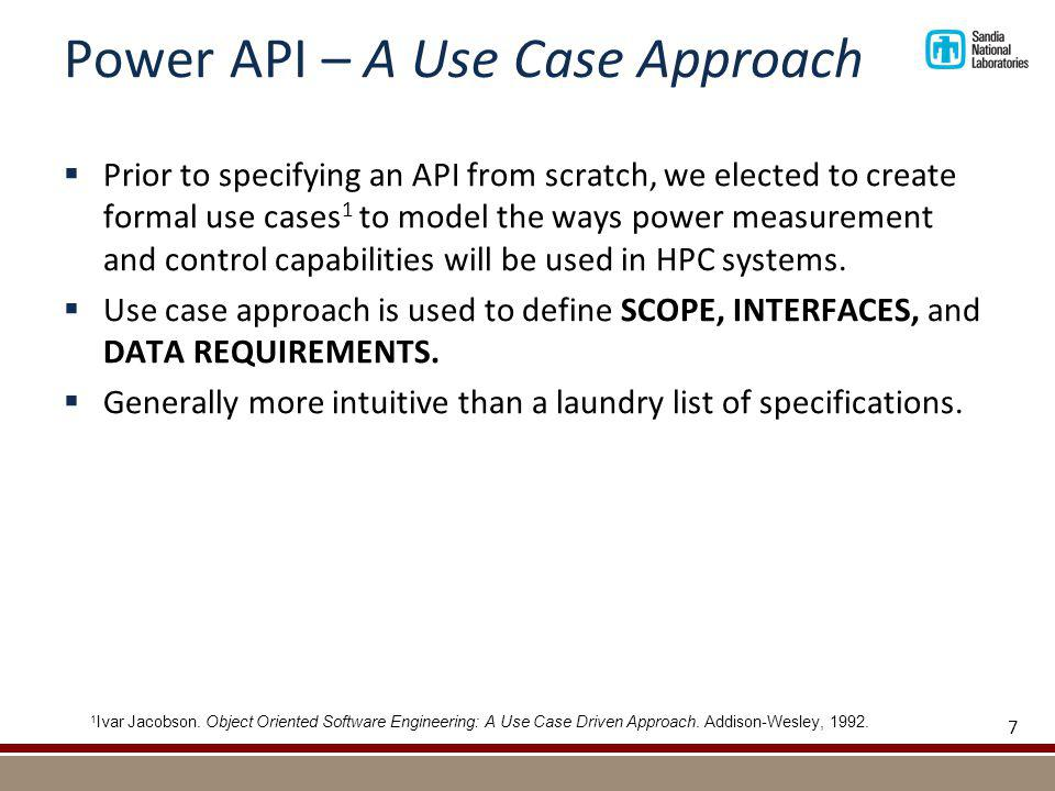 Power API – A Use Case Approach Prior to specifying an API from scratch, we elected to create formal use cases 1 to model the ways power measurement and control capabilities will be used in HPC systems.