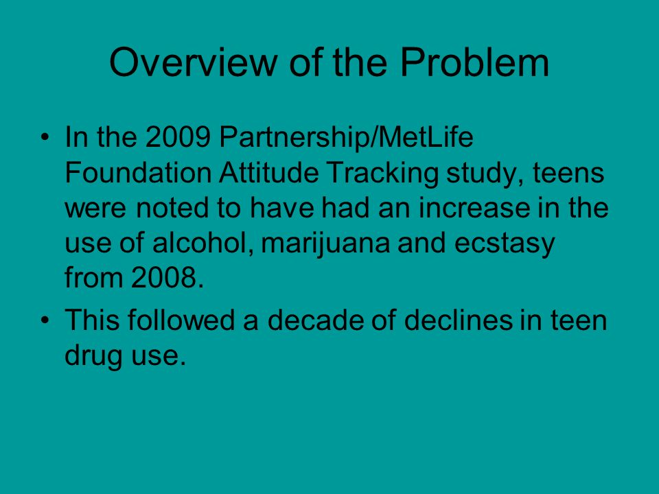 Overview of the Problem In the 2009 Partnership/MetLife Foundation Attitude Tracking study, teens were noted to have had an increase in the use of alcohol, marijuana and ecstasy from 2008.