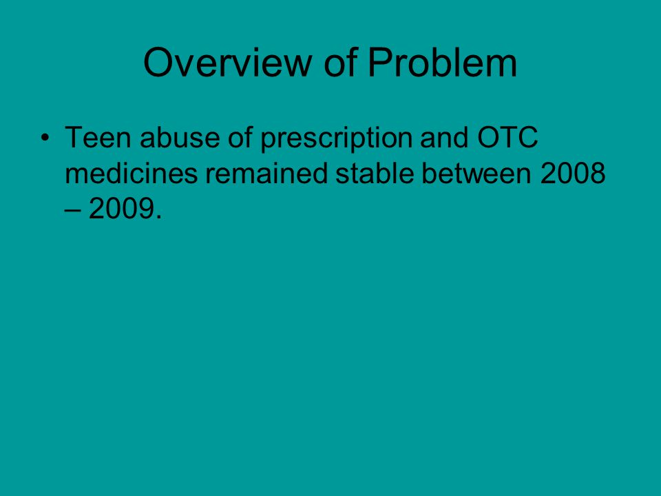 Overview of Problem Teen abuse of prescription and OTC medicines remained stable between 2008 – 2009.