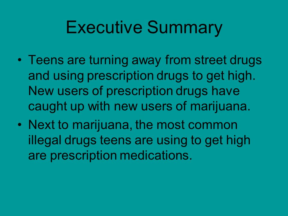Executive Summary Teens are turning away from street drugs and using prescription drugs to get high.