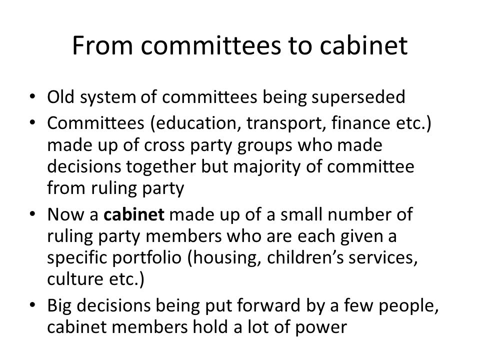 From committees to cabinet Old system of committees being superseded Committees (education, transport, finance etc.) made up of cross party groups who made decisions together but majority of committee from ruling party Now a cabinet made up of a small number of ruling party members who are each given a specific portfolio (housing, childrens services, culture etc.) Big decisions being put forward by a few people, cabinet members hold a lot of power