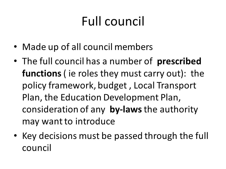 Full council Made up of all council members The full council has a number of prescribed functions ( ie roles they must carry out): the policy framework, budget, Local Transport Plan, the Education Development Plan, consideration of any by-laws the authority may want to introduce Key decisions must be passed through the full council