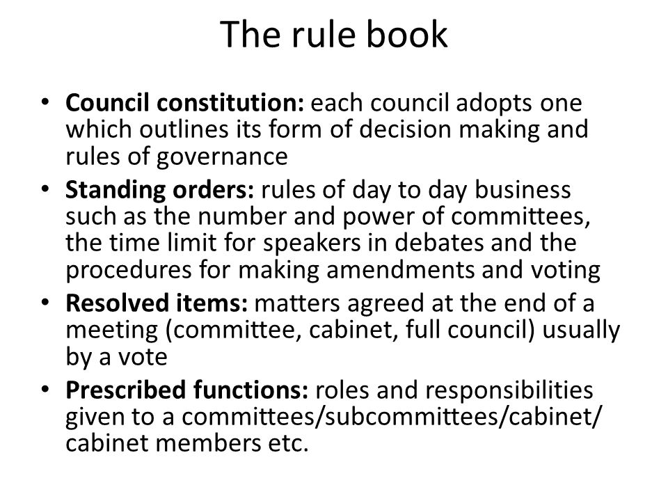 The rule book Council constitution: each council adopts one which outlines its form of decision making and rules of governance Standing orders: rules of day to day business such as the number and power of committees, the time limit for speakers in debates and the procedures for making amendments and voting Resolved items: matters agreed at the end of a meeting (committee, cabinet, full council) usually by a vote Prescribed functions: roles and responsibilities given to a committees/subcommittees/cabinet/ cabinet members etc.