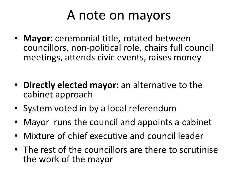 A note on mayors Mayor: ceremonial title, rotated between councillors, non-political role, chairs full council meetings, attends civic events, raises money Directly elected mayor: an alternative to the cabinet approach System voted in by a local referendum Mayor runs the council and appoints a cabinet Mixture of chief executive and council leader The rest of the councillors are there to scrutinise the work of the mayor