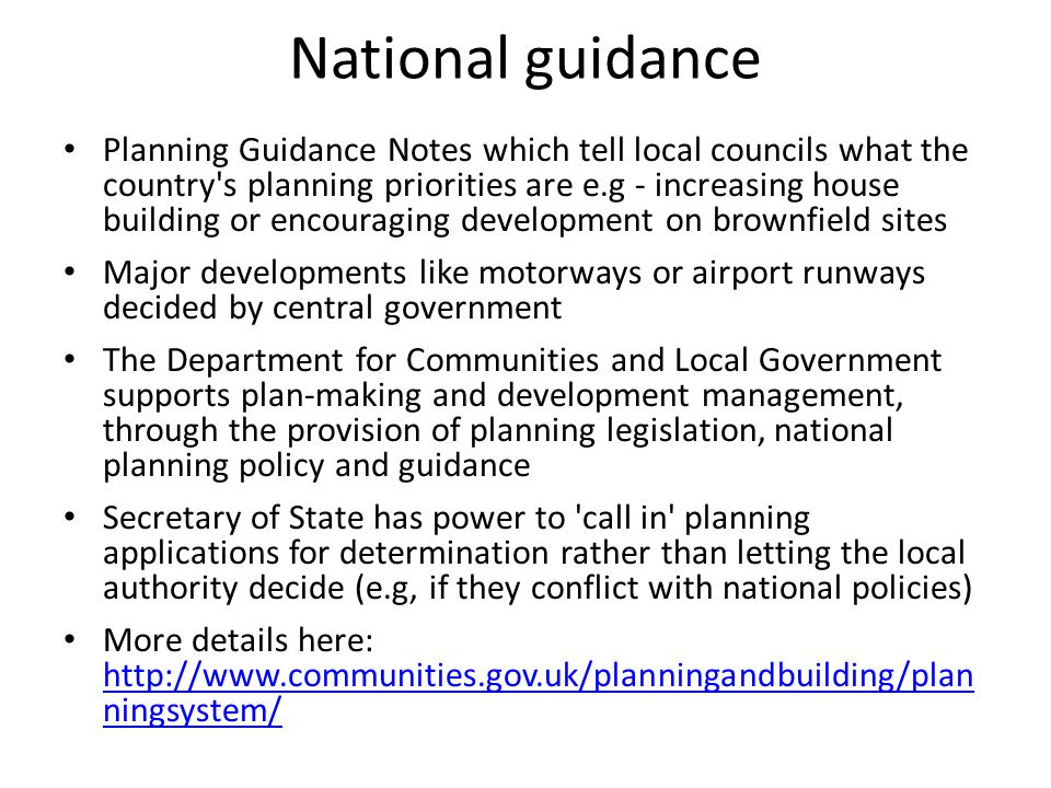 National guidance Planning Guidance Notes which tell local councils what the country s planning priorities are e.g - increasing house building or encouraging development on brownfield sites Major developments like motorways or airport runways decided by central government The Department for Communities and Local Government supports plan-making and development management, through the provision of planning legislation, national planning policy and guidance Secretary of State has power to call in planning applications for determination rather than letting the local authority decide (e.g, if they conflict with national policies) More details here: http://www.communities.gov.uk/planningandbuilding/plan ningsystem/ http://www.communities.gov.uk/planningandbuilding/plan ningsystem/