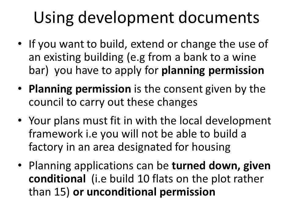 Using development documents If you want to build, extend or change the use of an existing building (e.g from a bank to a wine bar) you have to apply for planning permission Planning permission is the consent given by the council to carry out these changes Your plans must fit in with the local development framework i.e you will not be able to build a factory in an area designated for housing Planning applications can be turned down, given conditional (i.e build 10 flats on the plot rather than 15) or unconditional permission