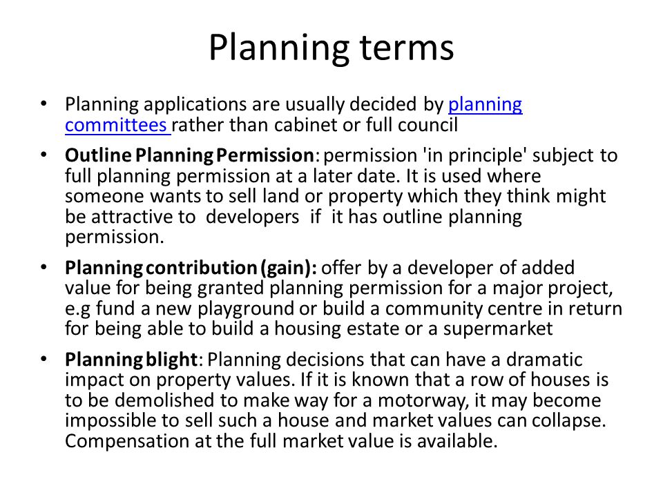 Planning terms Planning applications are usually decided by planning committees rather than cabinet or full councilplanning committees Outline Planning Permission: permission in principle subject to full planning permission at a later date.
