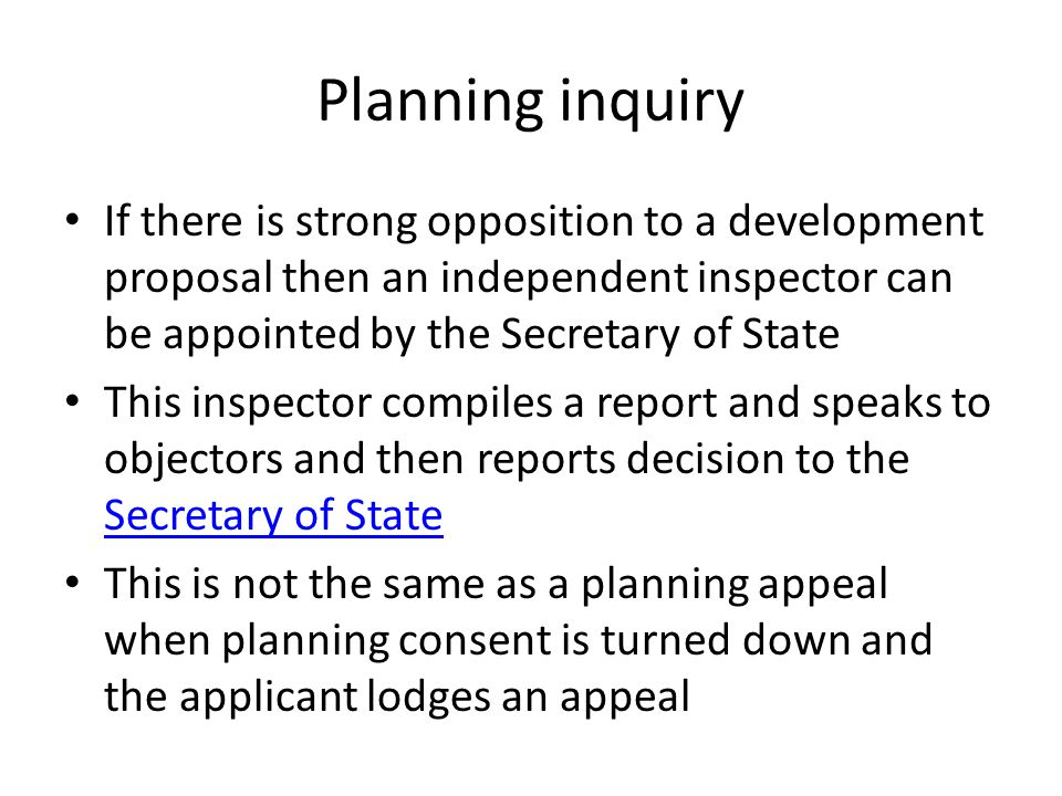 Planning inquiry If there is strong opposition to a development proposal then an independent inspector can be appointed by the Secretary of State This inspector compiles a report and speaks to objectors and then reports decision to the Secretary of State Secretary of State This is not the same as a planning appeal when planning consent is turned down and the applicant lodges an appeal
