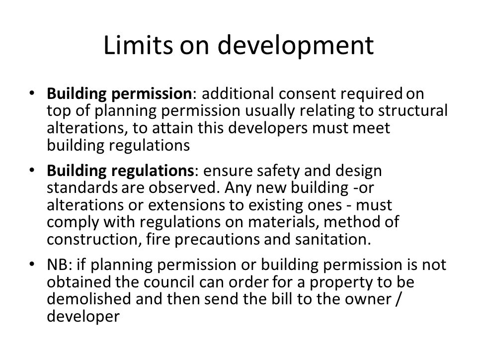 Limits on development Building permission: additional consent required on top of planning permission usually relating to structural alterations, to attain this developers must meet building regulations Building regulations: ensure safety and design standards are observed.