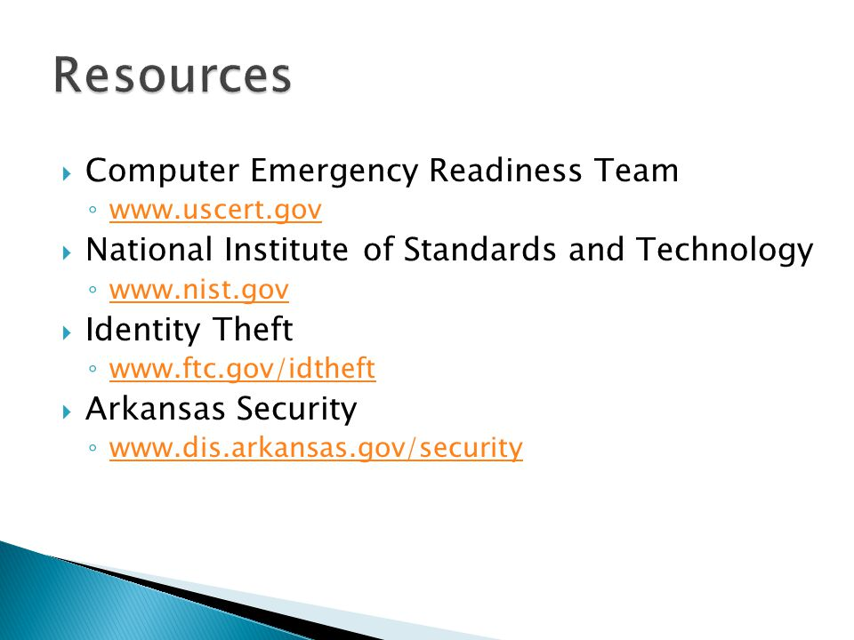 Computer Emergency Readiness Team www.uscert.gov National Institute of Standards and Technology www.nist.gov Identity Theft www.ftc.gov/idtheft Arkansas Security www.dis.arkansas.gov/security