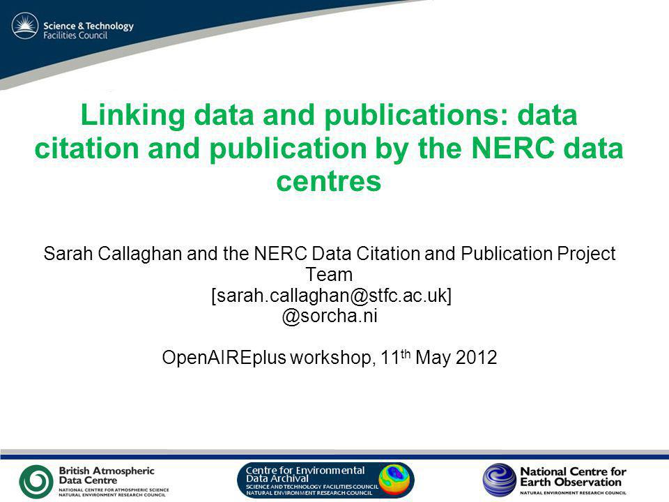 VO Sandpit, November 2009 Linking data and publications: data citation and publication by the NERC data centres Sarah Callaghan and the NERC Data Citation and Publication Project Team [sarah.callaghan@stfc.ac.uk] @sorcha.ni OpenAIREplus workshop, 11 th May 2012