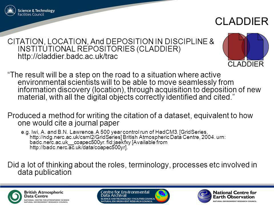 VO Sandpit, November 2009 CLADDIER CITATION, LOCATION, And DEPOSITION IN DISCIPLINE & INSTITUTIONAL REPOSITORIES (CLADDIER) http://claddier.badc.ac.uk/trac The result will be a step on the road to a situation where active environmental scientists will to be able to move seamlessly from information discovery (location), through acquisition to deposition of new material, with all the digital objects correctly identified and cited.