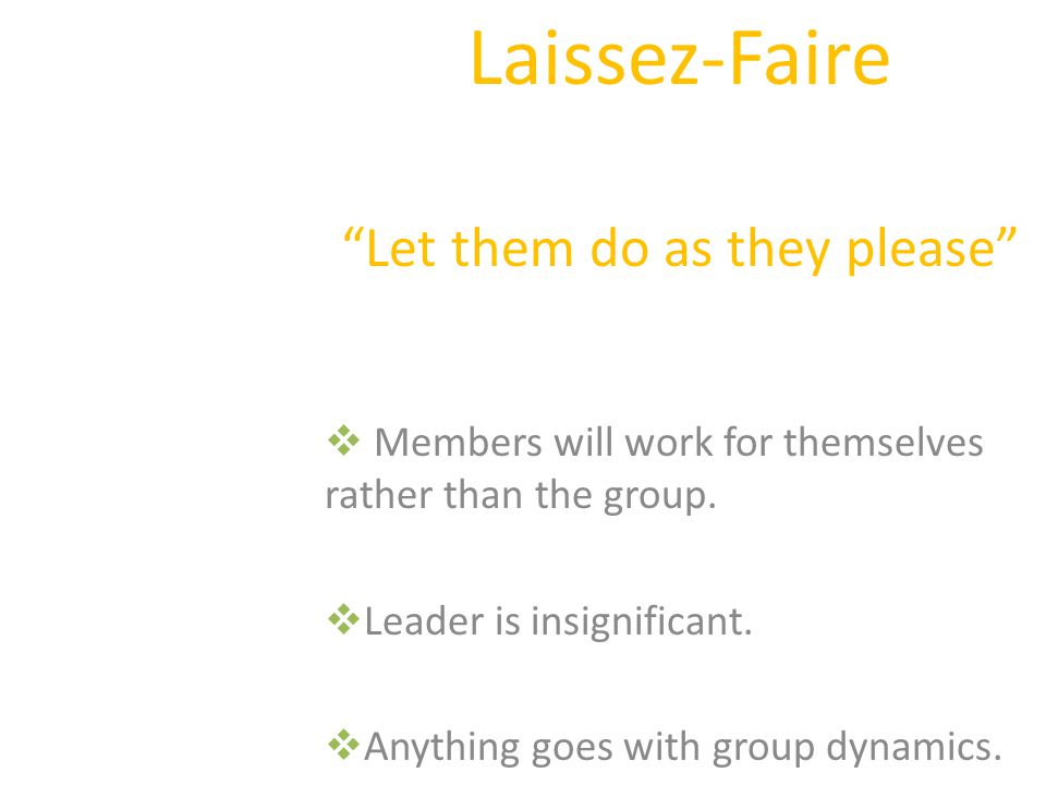 Laissez-Faire Let them do as they please Members will work for themselves rather than the group.