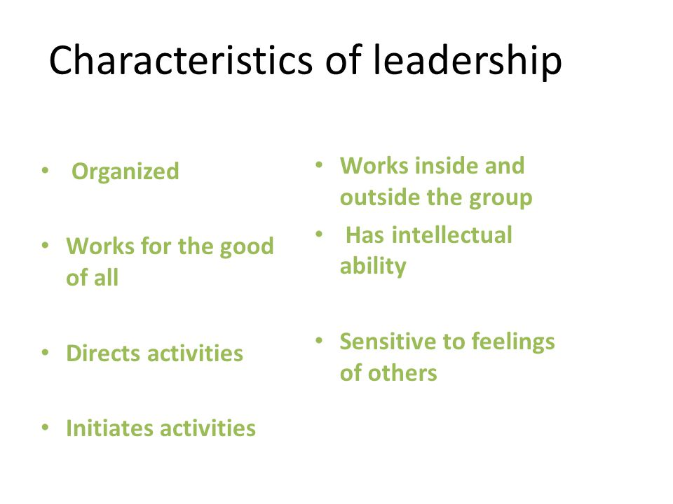 Characteristics of leadership Organized Works for the good of all Directs activities Initiates activities Works inside and outside the group Has intellectual ability Sensitive to feelings of others