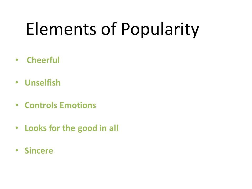 Elements of Popularity Cheerful Unselfish Controls Emotions Looks for the good in all Sincere